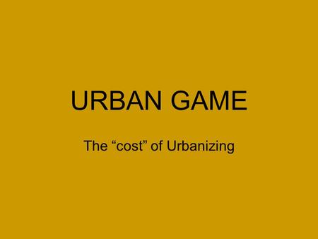 "URBAN GAME The ""cost"" of Urbanizing. DIRECTIONS 1. Draw the following on your manila paper: –A. 1 river across your paper connecting east to west. The."