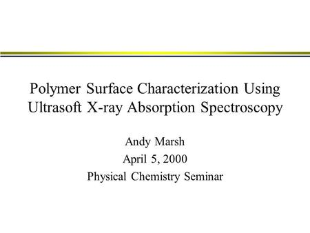 Polymer Surface Characterization Using Ultrasoft X-ray Absorption Spectroscopy Andy Marsh April 5, 2000 Physical Chemistry Seminar.