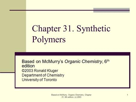 Based on McMurry, Organic Chemistry, Chapter 31, 6th edition, (c) 2003 1 Chapter 31. Synthetic Polymers Based on McMurry's Organic Chemistry, 6 th edition.