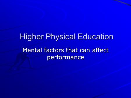 Higher Physical Education Higher Physical Education Mental factors that can affect performance.