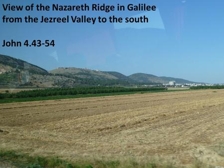 View of the Nazareth Ridge in Galilee from the Jezreel Valley to the south John 4.43-54.