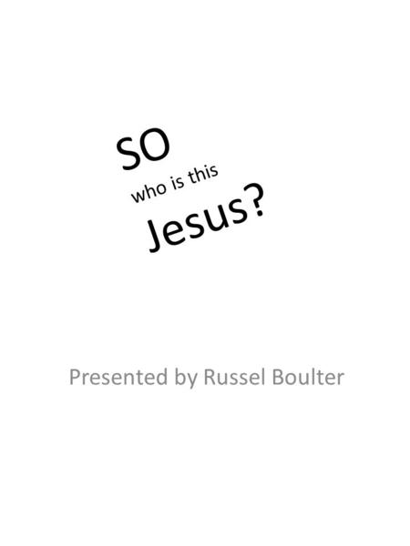Presented by Russel Boulter SO who is this Jesus?.