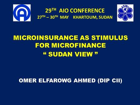 "29 TH AIO CONFERENCE 27 TH – 30 TH MAY KHARTOUM, SUDAN MICROINSURANCE AS STIMULUS FOR MICROFINANCE "" SUDAN VIEW "" OMER ELFAROWG AHMED (DIP CII)"