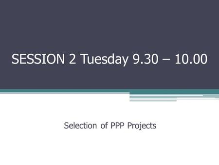 SESSION 2 Tuesday 9.30 – 10.00 Selection of PPP Projects.