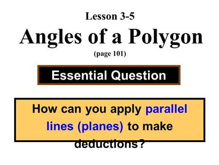 Lesson 3-5 Angles of a Polygon (page 101) Essential Question How can you apply parallel lines (planes) to make deductions?