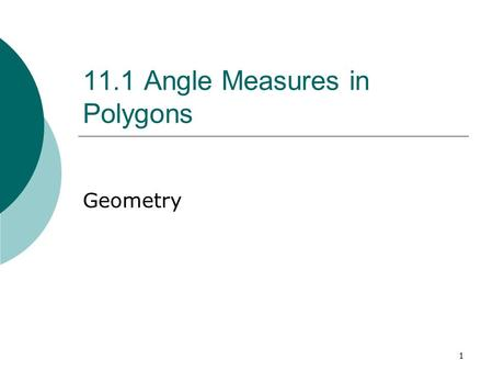 1 11.1 Angle Measures in Polygons Geometry. 2 Objectives  Find the measures of interior and exterior angles of polygons.  Use measures of angles of.