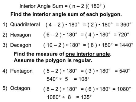 Interior Angle Sum = ( n – 2 )( 180° ) Find the interior angle sum of each polygon. ( 4 – 2 ) 180°= ( 2 ) 180°= 360° ( 6 – 2 ) 180°= ( 4 ) 180°= 720° 1)
