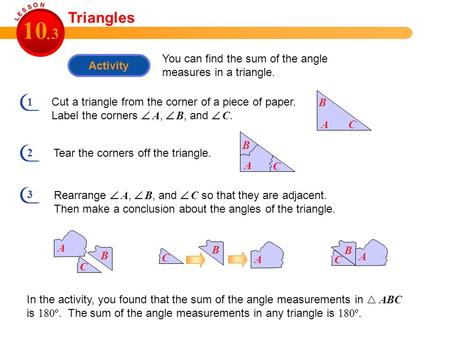 Activity You can find the sum of the angle measures in a triangle. Triangles 10 3. 1 Cut a triangle from the corner of a piece of paper. Label the corners.