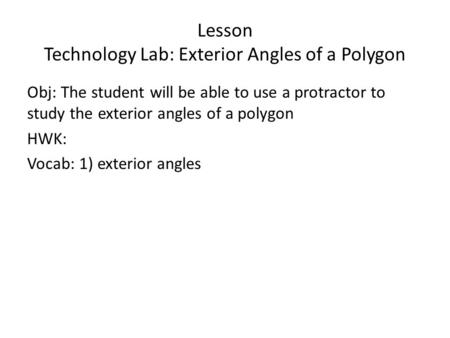 Lesson Technology Lab: Exterior Angles of a Polygon Obj: The student will be able to use a protractor to study the exterior angles of a polygon HWK: Vocab: