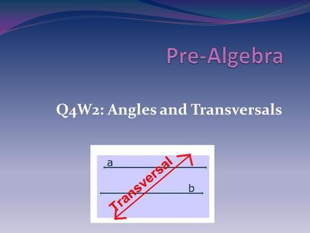 Q4W2: Angles and Transversals. Objectives I understand why an exterior angle of a triangle is equal to the sum of the opposite interior angles. I understand.