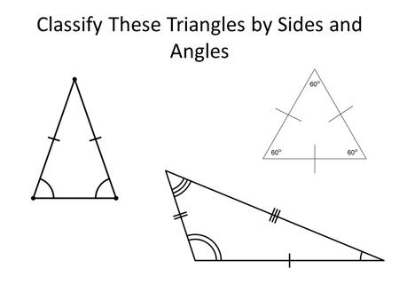 Classify These Triangles by Sides and Angles. Chapter 4 Congruent Triangles Section 4.1: Triangle Sum Properties Todays Objective: Determine if a right.