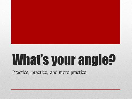 What's your angle? Practice, practice, and more practice.