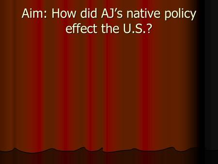Aim: How did AJ's native policy effect the U.S.?.