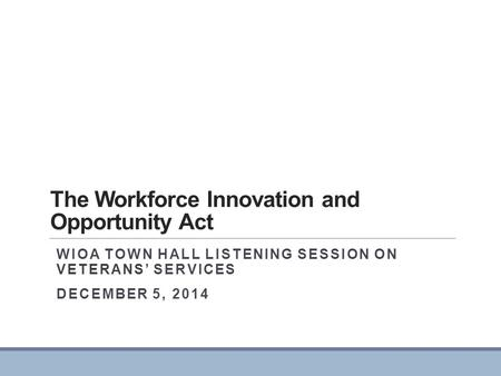 The Workforce Innovation and Opportunity Act WIOA TOWN HALL LISTENING SESSION ON VETERANS' SERVICES DECEMBER 5, 2014.