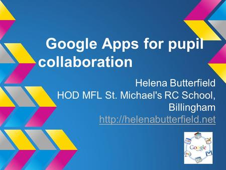 Google Apps for pupil collaboration Helena Butterfield HOD MFL St. Michael's RC School, Billingham