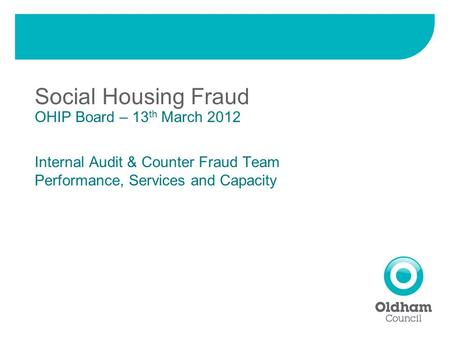 Social Housing Fraud OHIP Board – 13 th March 2012 Internal Audit & Counter Fraud Team Performance, Services and Capacity.