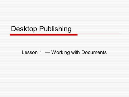 Desktop Publishing Lesson 1 — Working with Documents.