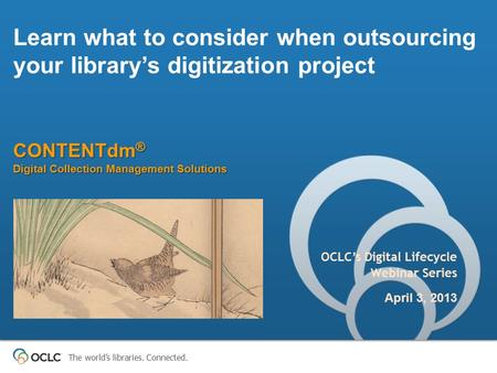 The world's libraries. Connected. CONTENTdm ® Digital Collection Management Solutions Learn what to consider when outsourcing your library's digitization.