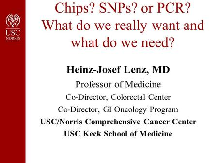 Chips? SNPs? or PCR? What do we really want and what do we need? Heinz-Josef Lenz, MD Professor of Medicine Co-Director, Colorectal Center Co-Director,