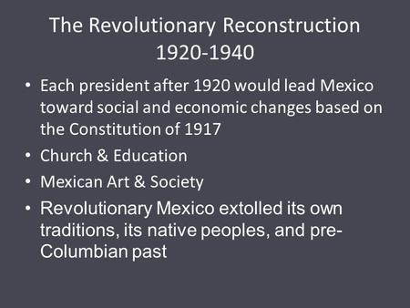 The Revolutionary Reconstruction 1920-1940 Each president after 1920 would lead Mexico toward social and economic changes based on the Constitution of.
