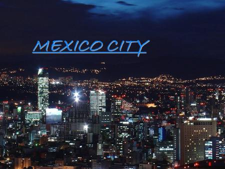 MEXICO CITY MEXICO CITY  Mexico city is the capital city of Mexico. It is the most important economic, industrial and cultural center in the country,