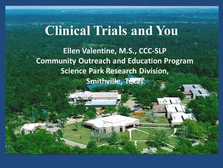 Clinical Trials and You Ellen Valentine, M.S., CCC-SLP Community Outreach and Education Program Science Park Research Division, Smithville, Texas.