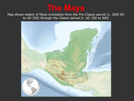 The Maya Map shows extent of Maya civilization from the Pre-Classic period (c. 2000 BC to AD 250) through the Classic period (c. AD 250 to 900)