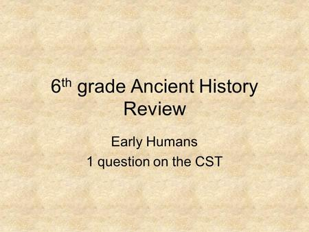6 th grade Ancient History Review Early Humans 1 question on the CST.