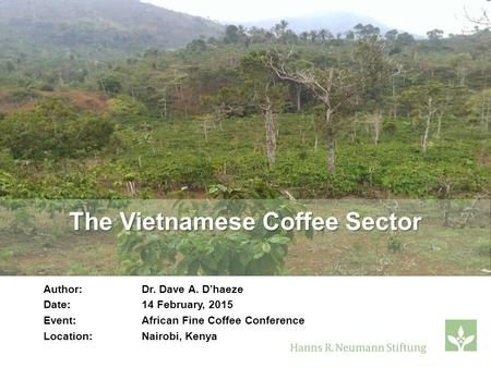 The Vietnamese Coffee Sector Author: Dr. Dave A. D'haeze Date:14 February, 2015 Event:African Fine Coffee Conference Location: Nairobi, Kenya.