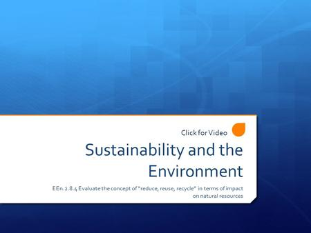 "Sustainability and the Environment EEn.2.8.4 Evaluate the concept of ""reduce, reuse, recycle"" in terms of impact on natural resources Click for Video."