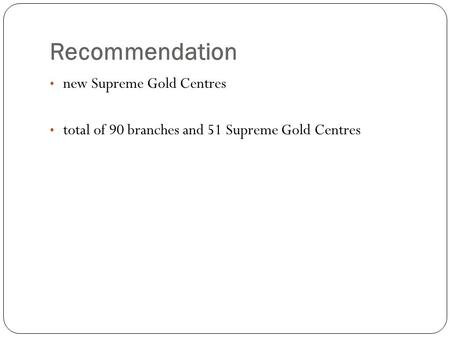 Recommendation new Supreme Gold Centres total of 90 branches and 51 Supreme Gold Centres.