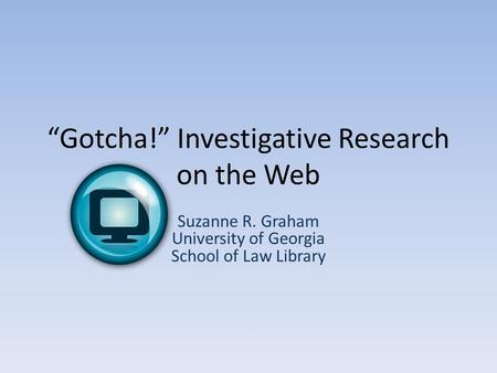 """Gotcha!"" Investigative Research on the Web Suzanne R. Graham University of Georgia School of Law Library."