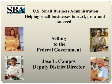 U.S. Small Business Administration Helping small businesses to start, grow and succeed. Selling to the Federal Government Jose L. Campos Deputy District.