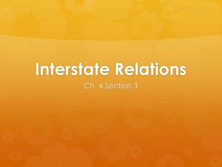 Interstate Relations Ch. 4 Section 3. Interstate Compacts  States can enter agreements with other States and with foreign governments with the consent.