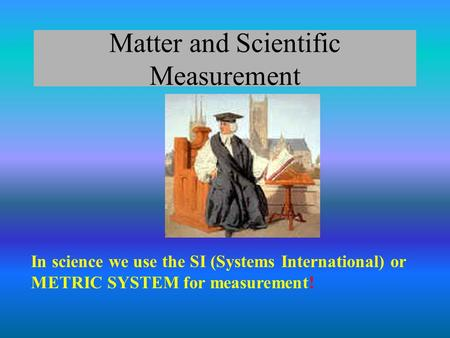 Matter and Scientific Measurement In science we use the SI (Systems International) or METRIC SYSTEM for measurement!