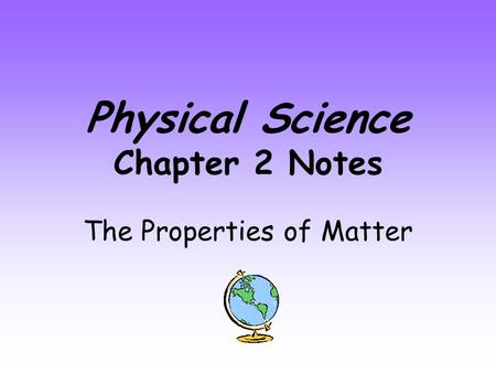 Physical Science Chapter 2 Notes The Properties of Matter.