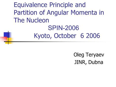 Equivalence Principle and Partition of Angular Momenta in The Nucleon SPIN-2006 Kyoto, October 6 2006 Oleg Teryaev JINR, Dubna.