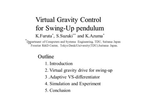 Virtual Gravity Control for Swing-Up pendulum K.Furuta *, S.Suzuki ** and K.Azuma * * Department of Computers and Systems Engineering, TDU, Saitama Japan.