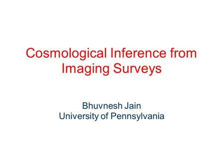 Cosmological Inference from Imaging Surveys Bhuvnesh Jain University of Pennsylvania.