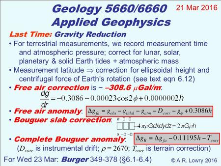 Geology 5660/6660 Applied Geophysics 21 Mar 2016 © A.R. Lowry 2016 For Wed 23 Mar: Burger 349-378 (§6.1-6.4) Last Time: Gravity Reduction For terrestrial.
