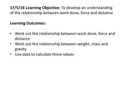 17/5/16 Learning Objective: To develop an understanding of the relationship between work done, force and distance Learning Outcomes: Work out the relationship.