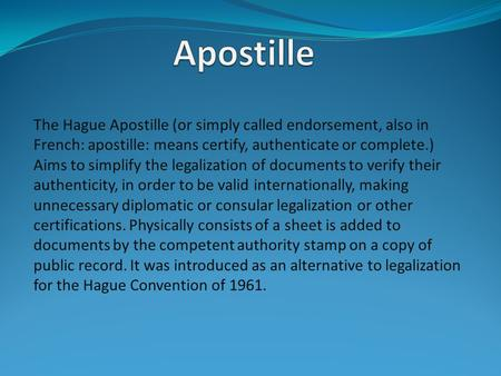 The Hague Apostille (or simply called endorsement, also in French: apostille: means certify, authenticate or complete.) Aims to simplify the legalization.