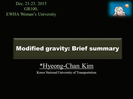 Modified gravity: Brief summary *Hyeong-Chan Kim Korea National University of Transportation Dec. 21-23. 2015 GR100, EWHA Woman's University.