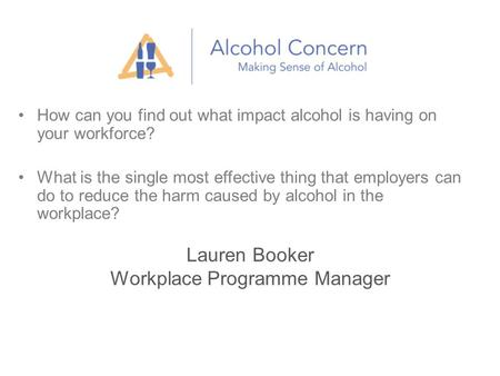 Lauren Booker Workplace Programme Manager How can you find out what impact alcohol is having on your workforce? What is the single most effective thing.