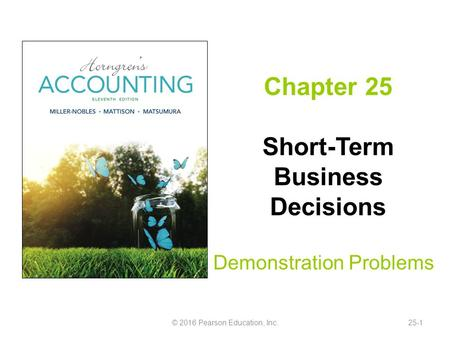 Chapter 25 Short-Term Business Decisions Demonstration Problems © 2016 Pearson Education, Inc.25-1.