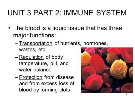 1 UNIT 3 PART 2: IMMUNE SYSTEM The blood is a liquid tissue that has three major functions: –Transportation of nutrients, hormones, wastes, etc. –Regulation.