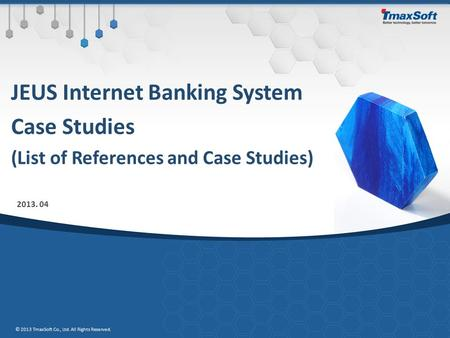 JEUS Internet Banking System Case Studies (List of References and Case Studies) 2013. 04 © 2013 TmaxSoft Co., Ltd. All Rights Reserved.