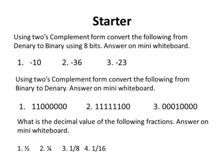 Starter Using two's Complement form convert the following from Denary to Binary using 8 bits. Answer on mini whiteboard. 1.-102. -363. -23 Using two's.
