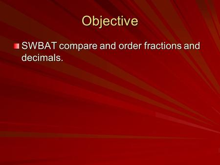 Objective SWBAT compare and order fractions and decimals.