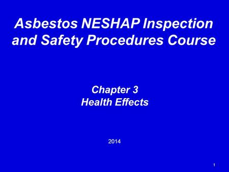 1 Chapter 3 Health Effects 2014 Asbestos NESHAP Inspection and Safety Procedures Course.